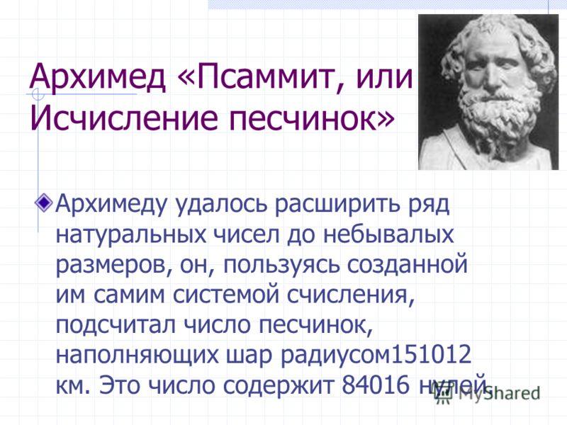 Архимед «Псаммит, или Исчисление песчинок» Архимеду удалось расширить ряд натуральных чисел до небывалых размеров, он, пользуясь созданной им самим системой счисления, подсчитал число песчинок, наполняющих шар радиусом151012 км. Это число содержит 84