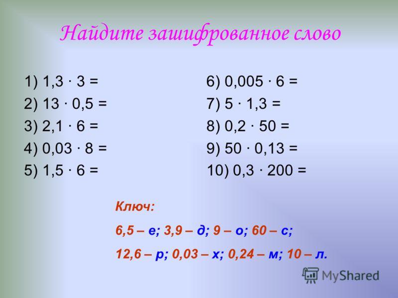 Найдите зашифрованное слово 1) 1,3 · 3 = 2) 13 · 0,5 = 3) 2,1 · 6 = 4) 0,03 · 8 = 5) 1,5 · 6 = 6) 0,005 · 6 = 7) 5 · 1,3 = 8) 0,2 · 50 = 9) 50 · 0,13 = 10) 0,3 · 200 = Ключ: 6,5 – е; 3,9 – д; 9 – о; 60 – с; 12,6 – р; 0,03 – х; 0,24 – м; 10 – л.