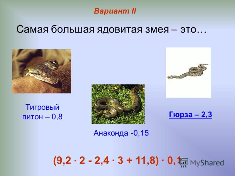 Самая большая ядовитая змея – это… Тигровый питон – 0,8 Гюрза – 2,3 Анаконда -0,15 (9,2 · 2 - 2,4 · 3 + 11,8) · 0,1 Вариант II