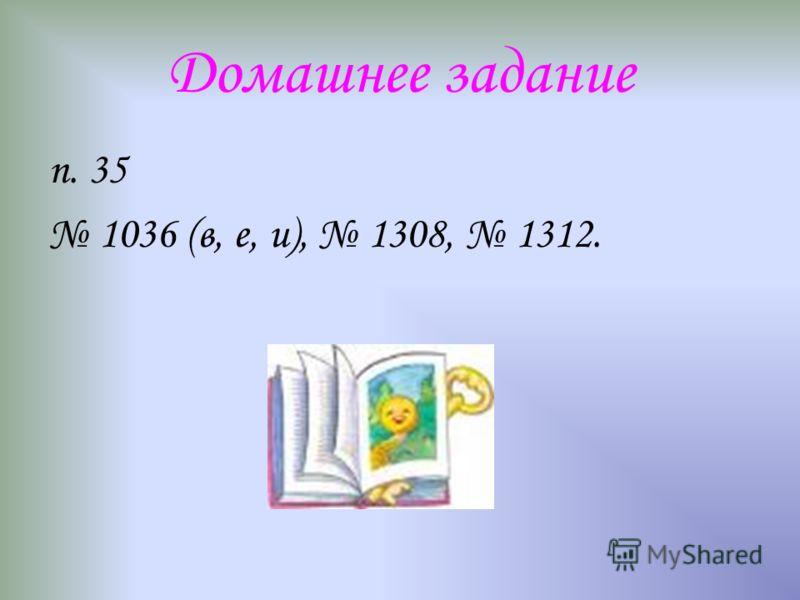 Домашнее задание п. 35 1036 (в, е, и), 1308, 1312.