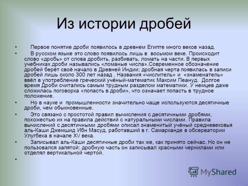 Из истории дробей Первое понятие дроби появилось в древнем Египте много веков назад. В русском языке это слово появилось лишь в восьмом веке. Происходит слово «дробь» от слова дробить, разбивать, ломать на части. В первых учебниках дроби назывались «
