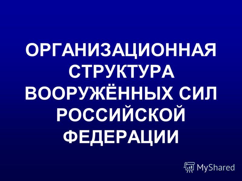 ОРГАНИЗАЦИОННАЯ СТРУКТУРА ВООРУЖЁННЫХ СИЛ РОССИЙСКОЙ ФЕДЕРАЦИИ