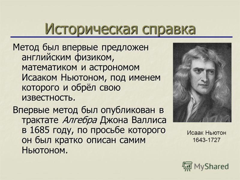 Историческая справка Метод был впервые предложен английским физиком, математиком и астрономом Исааком Ньютоном, под именем которого и обрёл свою известность. Впервые метод был опубликован в трактате Алгебра Джона Валлиса в 1685 году, по просьбе котор