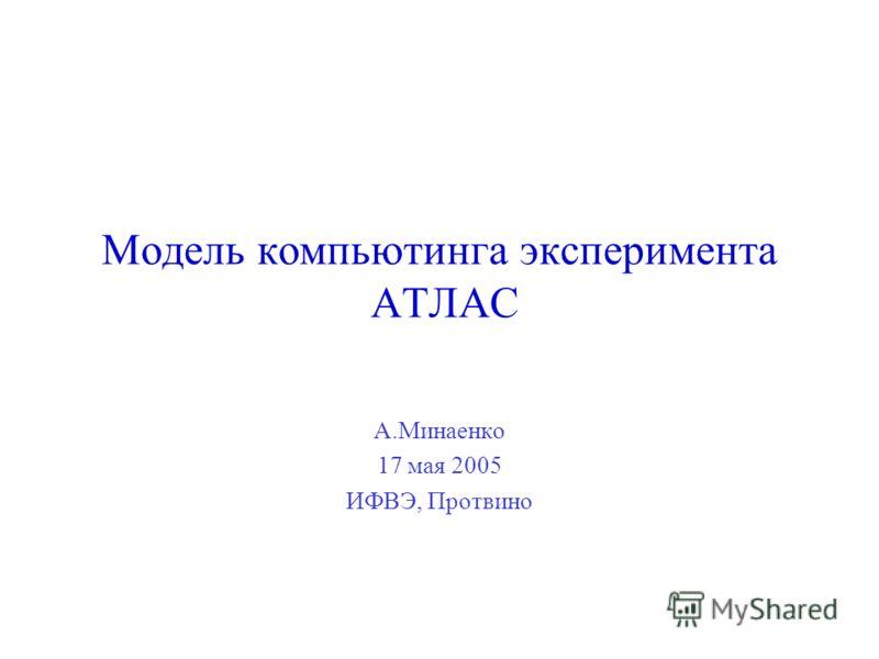 А.Минаенко 17 мая 2005 ИФВЭ, Протвино Модель компьютинга эксперимента АТЛАС
