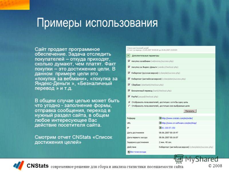 CNStats © 2008 современное решение для сбора и анализа статистики посещаемости сайта Примеры использования Сайт продает программное обеспечение. Задача отследить покупателей – откуда приходят, сколько думают, чем платят. Факт покупки – это достижение