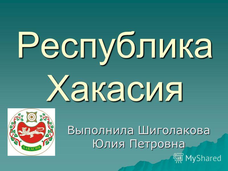 Республика Хакасия Выполнила Шиголакова Юлия Петровна