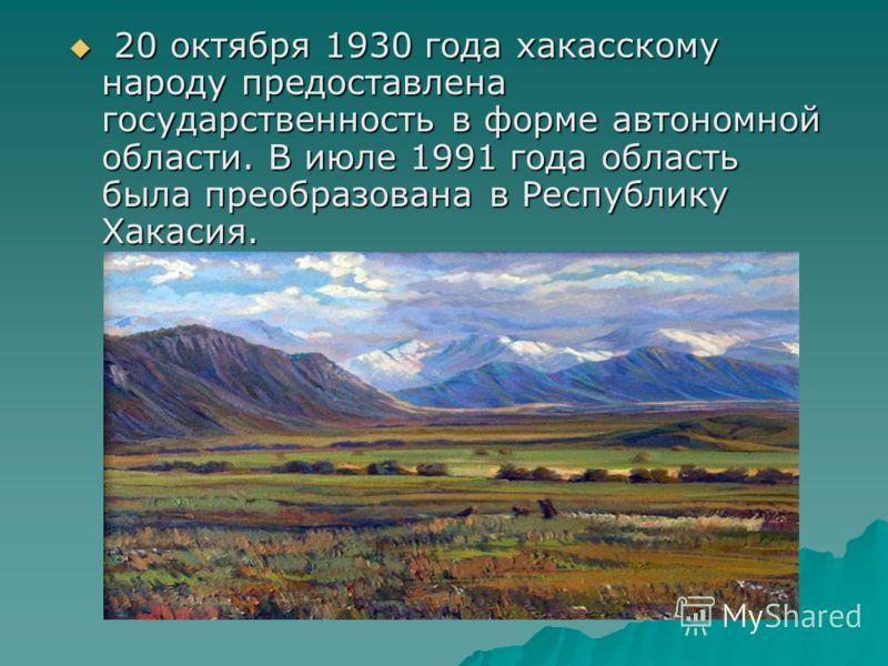 20 октября 1930 года хакасскому народу предоставлена государственность в форме автономной области. В июле 1991 года область была преобразована в Республику Хакасия. 20 октября 1930 года хакасскому народу предоставлена государственность в форме автоно