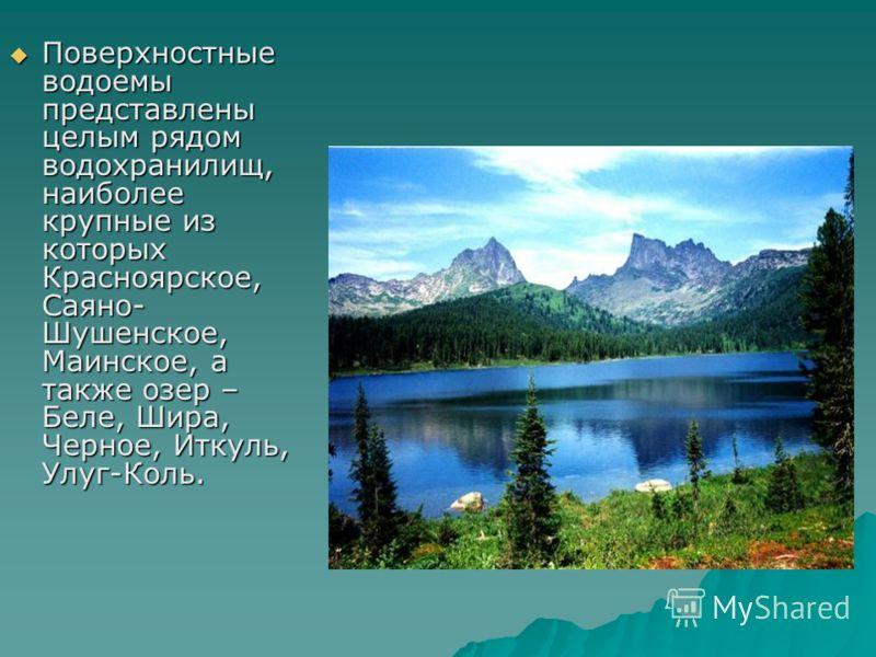 Поверхностные водоемы представлены целым рядом водохранилищ, наиболее крупные из которых Красноярское, Саяно- Шушенское, Маинское, а также озер – Беле, Шира, Черное, Иткуль, Улуг-Коль. Поверхностные водоемы представлены целым рядом водохранилищ, наиб