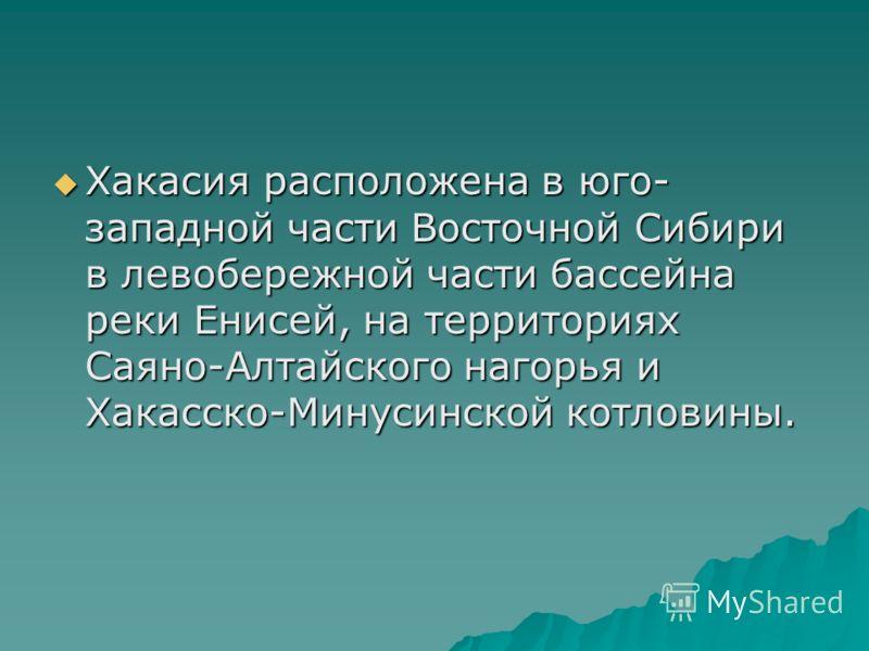 Хакасия расположена в юго- западной части Восточной Сибири в левобережной части бассейна реки Енисей, на территориях Саяно-Алтайского нагорья и Хакасско-Минусинской котловины. Хакасия расположена в юго- западной части Восточной Сибири в левобережной