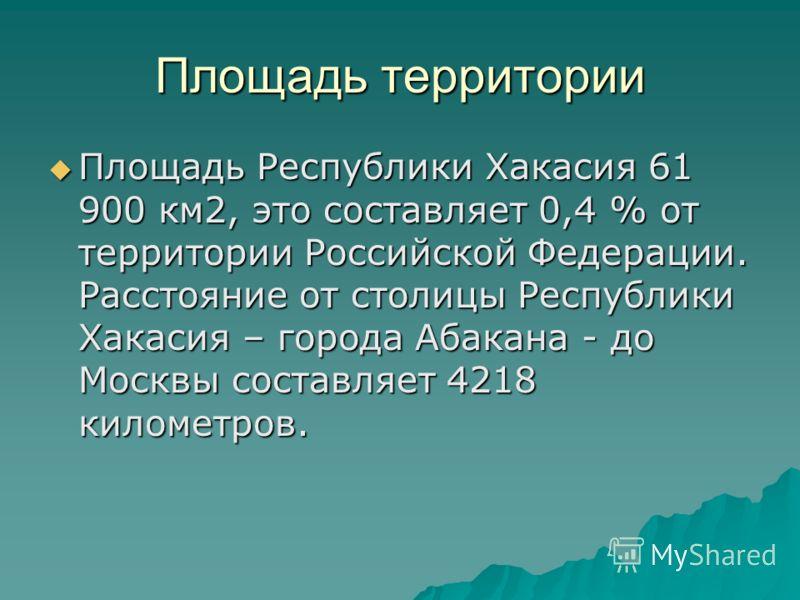 Площадь территории Площадь Республики Хакасия 61 900 км2, это составляет 0,4 % от территории Российской Федерации. Расстояние от столицы Республики Хакасия – города Абакана - до Москвы составляет 4218 километров.
