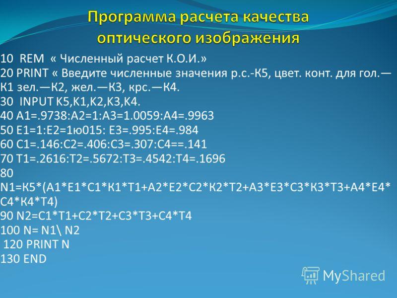 10 REM « Численный расчет К.О.И.» 20 PRINT « Введите численные значения р.с.-К5, цвет. конт. для гол. К1 зел.К2, жел.К3, крс.К4. 30 INPUT K5,K1,K2,K3,K4. 40 A1=.9738:A2=1:A3=1.0059:A4=.9963 50 Е1=1:Е2=1ю015: Е3=.995:Е4=.984 60 С1=.146:С2=.406:С3=.З07