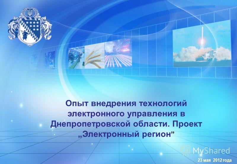 ДНЕПРОПЕТРОВСКАЯ ОБЛАСТЬ 23 мая 2012 года Опыт внедрения технологий электронного управления в Днепропетровской области. Проект Электронный регион