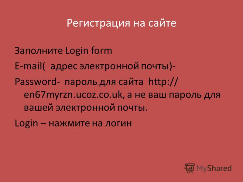 Регистрация на сайте Заполните Login form E-mail( адрес электронной почты)- Password- пароль для сайта http:// en67myrzn.ucoz.co.uk, а не ваш пароль для вашей электронной почты. Login – нажмите на логин
