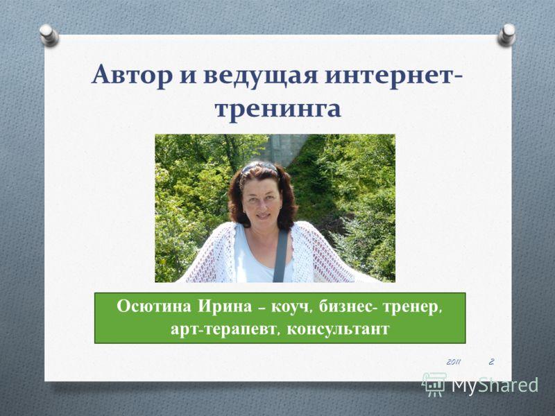 Автор и ведущая интернет- тренинга 2011 2 Осютина Ирина – коуч, бизнес - тренер, арт - терапевт, консультант