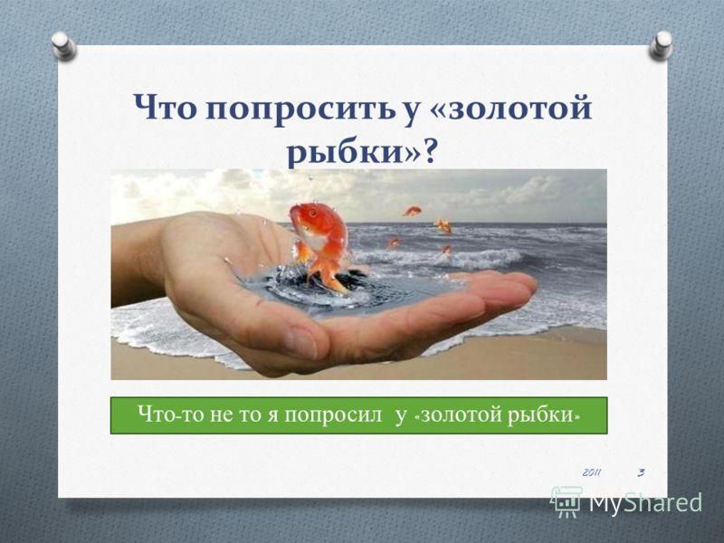 Что попросить у «золотой рыбки»? 2011 3 Что - то не то я попросил у « золотой рыбки »