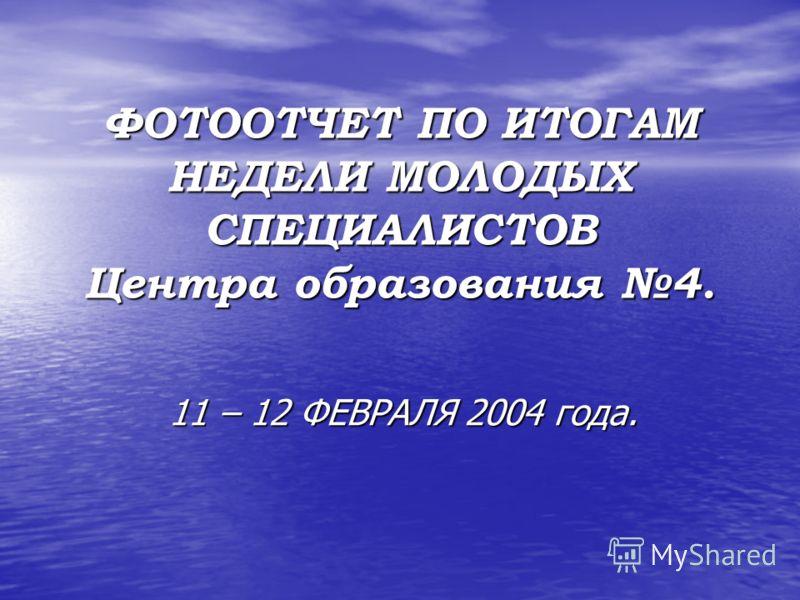 ФОТООТЧЕТ ПО ИТОГАМ НЕДЕЛИ МОЛОДЫХ СПЕЦИАЛИСТОВ Центра образования 4. 11 – 12 ФЕВРАЛЯ 2004 года.