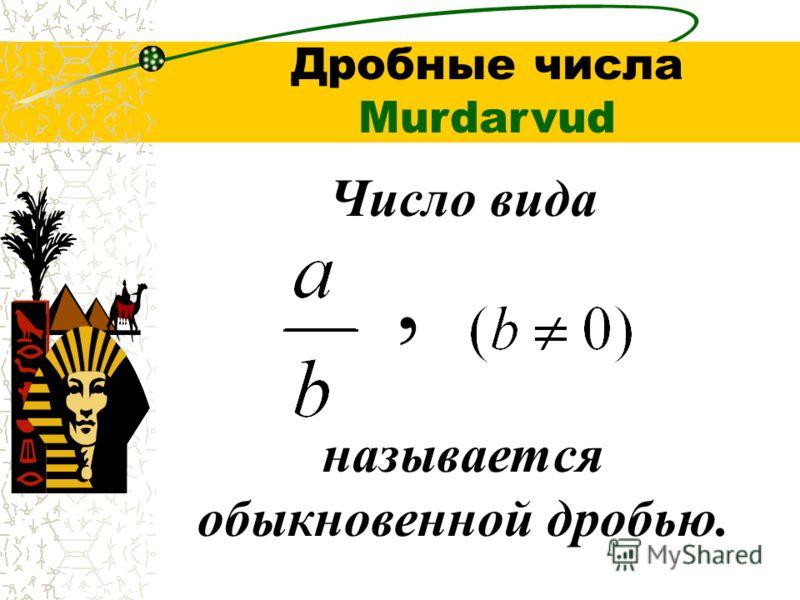 Число вида называется обыкновенной дробью., Дробные числа Murdarvud