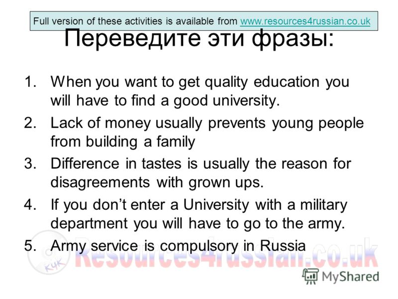 Full version of these activities is available from www.resources4russian.co.ukwww.resources4russian.co.uk Переведите эти фразы: 1.When you want to get quality education you will have to find a good university. 2.Lack of money usually prevents young p
