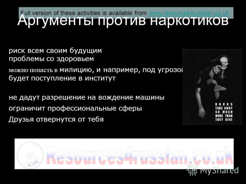 Full version of these activities is available from www.resources4russian.co.ukwww.resources4russian.co.uk Аргументы против наркотиков риск всем своим будущим проблемы со здоровьем можно попасть в милицию, и например, под угрозой будет поступление в и