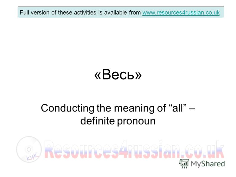 Full version of these activities is available from www.resources4russian.co.ukwww.resources4russian.co.uk «Весь» Conducting the meaning of all – definite pronoun