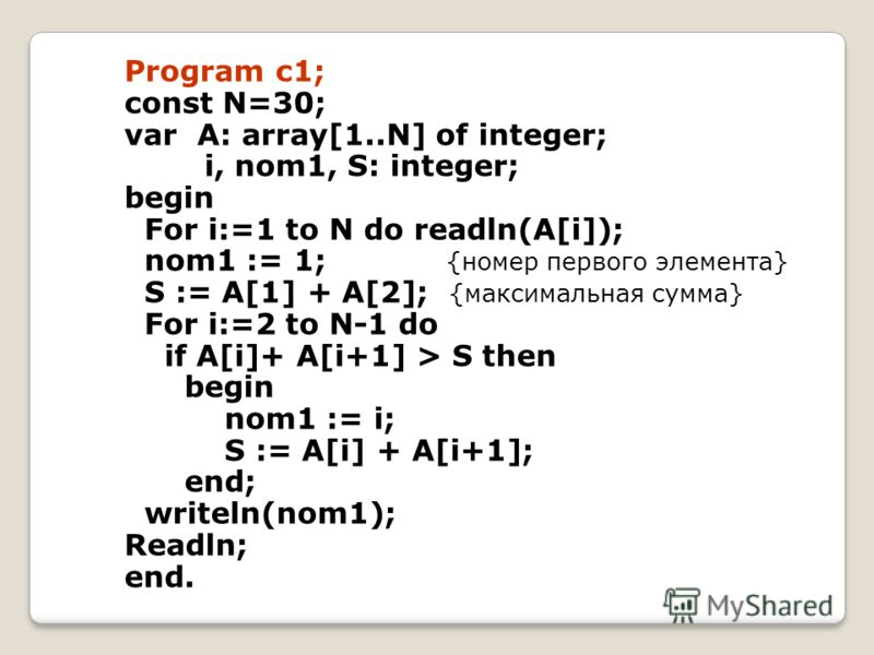 Program c1; const N=30; var A: array[1..N] of integer; i, nom1, S: integer; begin For i:=1 to N do readln(A[i]); nom1 := 1; {номер первого элемента} S := A[1] + A[2]; {максимальная сумма} For i:=2 to N-1 do if A[i]+ A[i+1] > S then begin nom1 := i; S
