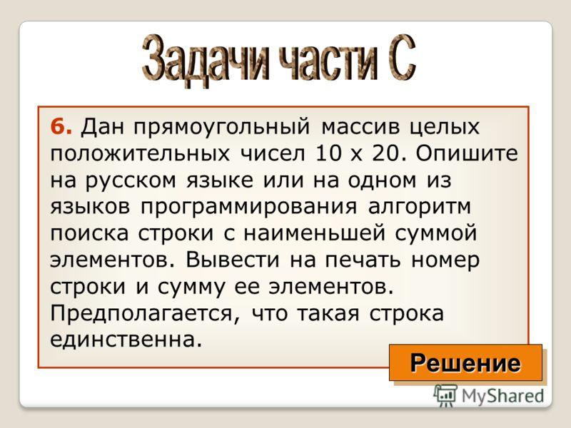 6. Дан прямоугольный массив целых положительных чисел 10 х 20. Опишите на русском языке или на одном из языков программирования алгоритм поиска строки с наименьшей суммой элементов. Вывести на печать номер строки и сумму ее элементов. Предполагается,