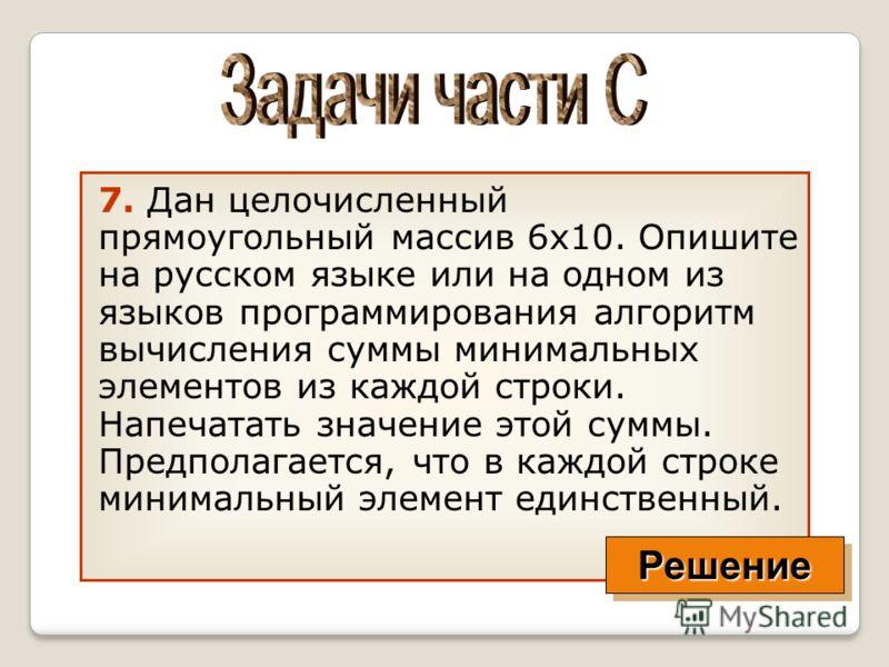 7. Дан целочисленный прямоугольный массив 6x10. Опишите на русском языке или на одном из языков программирования алгоритм вычисления суммы минимальных элементов из каждой строки. Напечатать значение этой суммы. Предполагается, что в каждой строке мин
