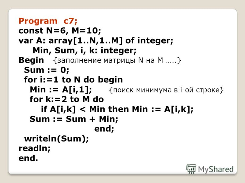 Program c7; const N=6, M=10; var A: array[1..N,1..M] of integer; Min, Sum, i, k: integer; Begin {заполнение матрицы N на M …..} Sum := 0; for i:=1 to N do begin Min := A[i,1]; {поиск минимума в i-ой строке} for k:=2 to M do if A[i,k] < Min then Min :