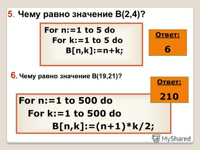 5. Чему равно значение В(2,4)? For n:=1 to 5 do For k:=1 to 5 do B[n,k]:=n+k; 6. Чему равно значение В(19,21)? For n:=1 to 500 do For k:=1 to 500 do B[n,k]:=(n+1)*k/2; Ответ: 6 Ответ: 210