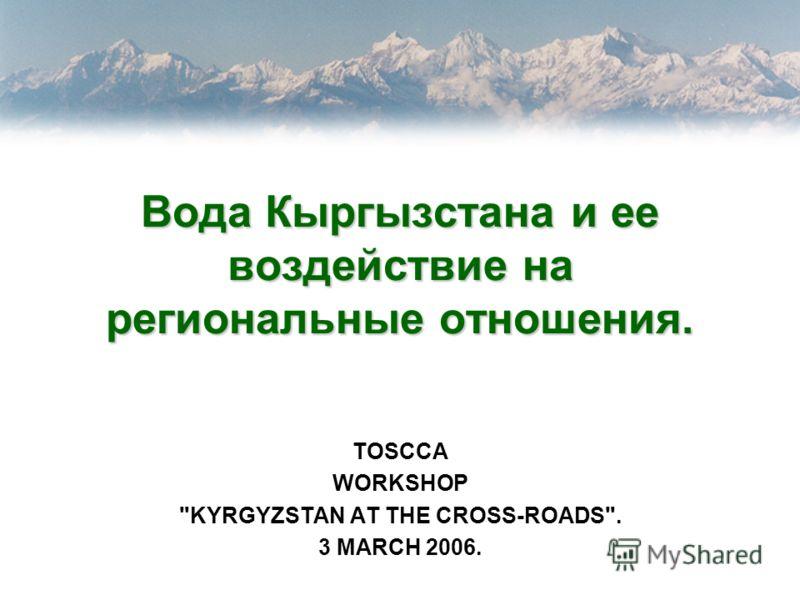 Вода Кыргызстана и ее воздействие на региональные отношения. TOSCCA WORKSHOP KYRGYZSTAN AT THE CROSS-ROADS. 3 MARCH 2006.