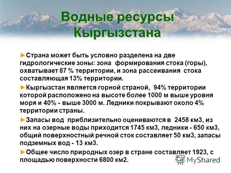 Водные ресурсы Кыргызстана Страна может быть условно разделена на две гидрологические зоны: зона формирования стока (горы), охватывает 87 % территории, и зона рассеивания стока составляющая 13% территории. Кыргызстан является горной страной, 94% терр