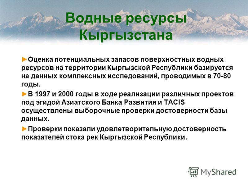 Водные ресурсы Кыргызстана Оценка потенциальных запасов поверхностных водных ресурсов на территории Кыргызской Республики базируется на данных комплексных исследований, проводимых в 70-80 годы. В 1997 и 2000 годы в ходе реализации различных проектов
