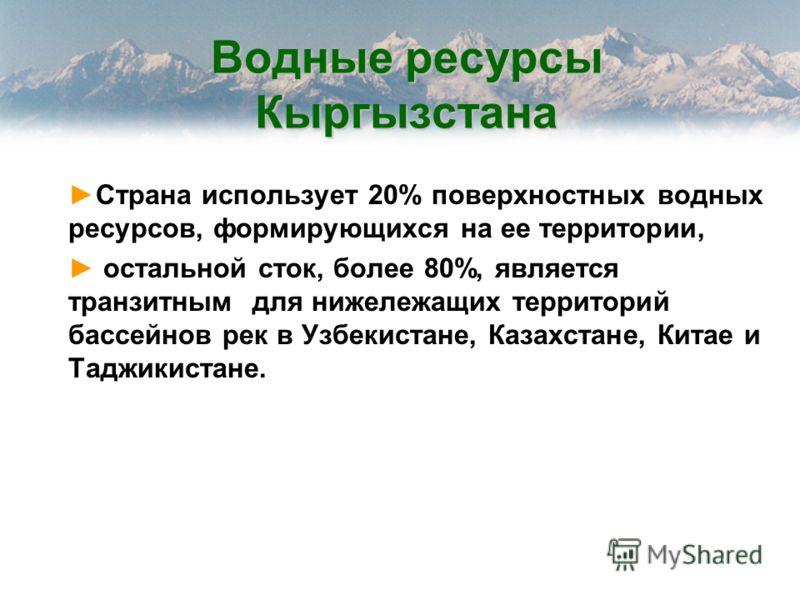 Водные ресурсы Кыргызстана Страна использует 20% поверхностных водных ресурсов, формирующихся на ее территории, остальной сток, более 80%, является транзитным для нижележащих территорий бассейнов рек в Узбекистане, Казахстане, Китае и Таджикистане.