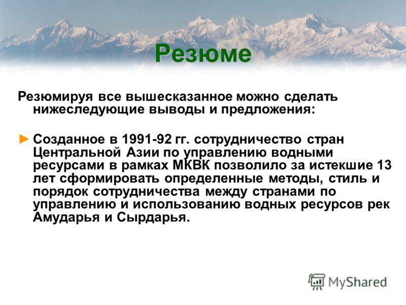 Резюме Резюмируя все вышесказанное можно сделать нижеследующие выводы и предложения: Созданное в 1991-92 гг. сотрудничество стран Центральной Азии по управлению водными ресурсами в рамках МКВК позволило за истекшие 13 лет сформировать определенные ме