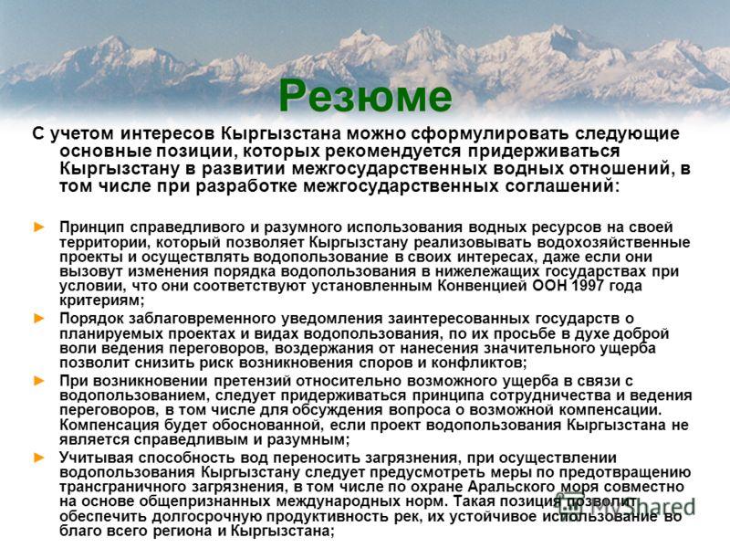Резюме С учетом интересов Кыргызстана можно сформулировать следующие основные позиции, которых рекомендуется придерживаться Кыргызстану в развитии межгосударственных водных отношений, в том числе при разработке межгосударственных соглашений: Принцип