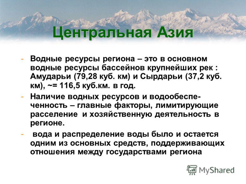 Центральная Азия -Водные ресурсы региона – это в основном водные ресурсы бассейнов крупнейших рек : Амударьи (79,28 куб. км) и Сырдарьи (37,2 куб. км), ~= 116,5 куб.км. в год. -Наличие водных ресурсов и водообеспе- ченность – главные факторы, лимитир