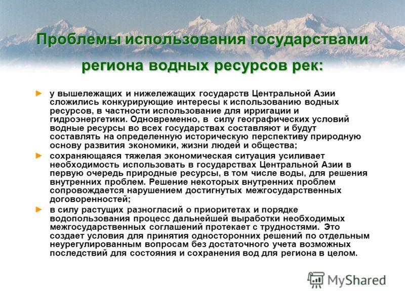 Проблемы использования государствами региона водных ресурсов рек: у вышележащих и нижележащих государств Центральной Азии сложились конкурирующие интересы к использованию водных ресурсов, в частности использование для ирригации и гидроэнергетики. Одн