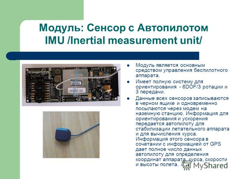 Модуль: Сенсор с Автопилотом IMU /Inertial measurement unit/ Модуль является основным средством управления беспилотного аппарата. Имеет полную систему для ориентирования - 6DOF/3 ротации и 3 передачи. Данные всех сенсоров записываются в черном ящике