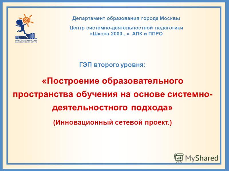 Департамент образования города Москвы Центр системно-деятельностной педагогики «Школа 2000...» АПК и ППРО 14 сентября 2011 да ГЭП второго уровня: «Построение образовательного пространства обучения на основе системно- деятельностного подхода» (Инновац