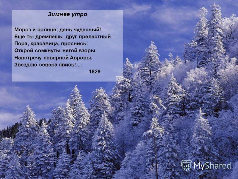 Зимнее утро Мороз и солнце; день чудесный! Еще ты дремлешь, друг прелестный – Пора, красавица, проснись: Открой сомкнуты негой взоры Навстречу северной Авроры, Звездою севера явись!.... 1829