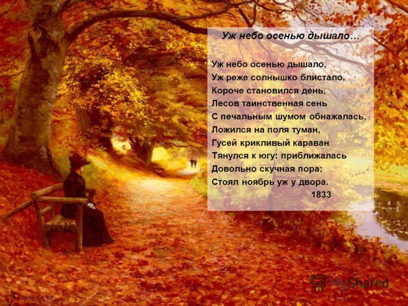 Уж небо осенью дышало… Уж небо осенью дышало, Уж реже солнышко блистало, Короче становился день, Лесов таинственная сень С печальным шумом обнажалась, Ложился на поля туман, Гусей крикливый караван Тянулся к югу: приближалась Довольно скучная пора; С