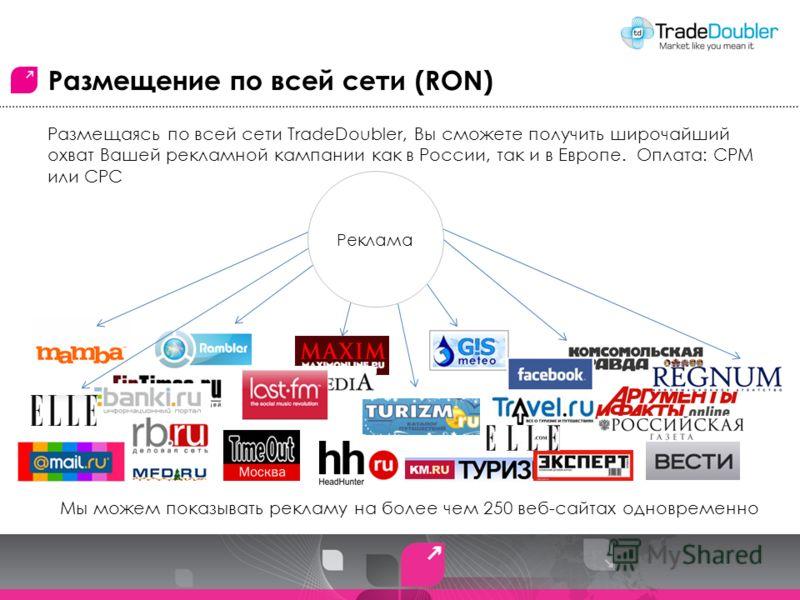 Размещение по всей сети (RON) Размещаясь по всей сети TradeDoubler, Вы сможете получить широчайший охват Вашей рекламной кампании как в России, так и в Европе. Оплата: CPM или CPC Мы можем показывать рекламу на более чем 250 веб-сайтах одновременно Р