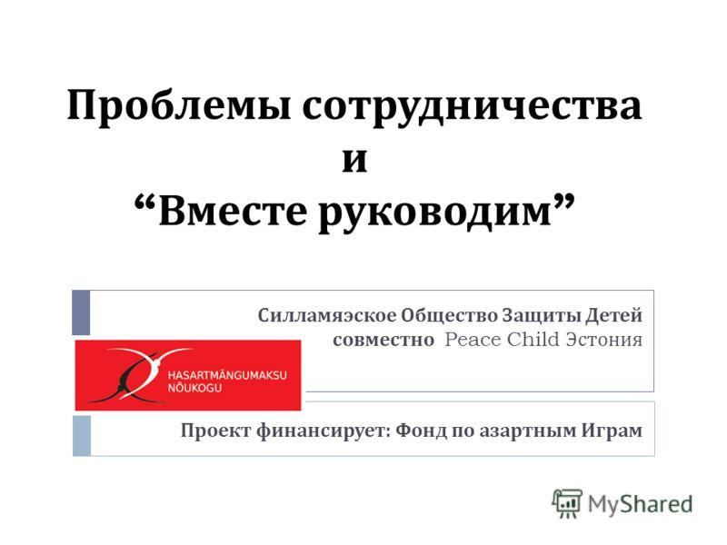 Проблемы сотрудничества и Вместе руководим Силламяэское Общество Защиты Детей совместно Peace Child Эстония Проект финансирует : Фонд по азартным Играм