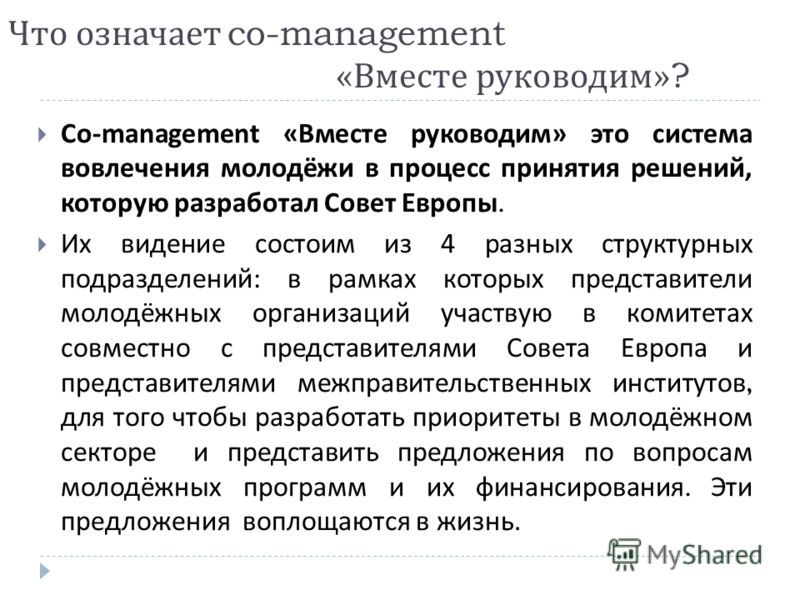 Что означает co-management « Вместе руководим »? Co-management « Вместе руководим » это система вовлечения молодёжи в процесс принятия решений, которую разработал Совет Европы. Их видение состоим из 4 разных структурных подразделений : в рамках котор
