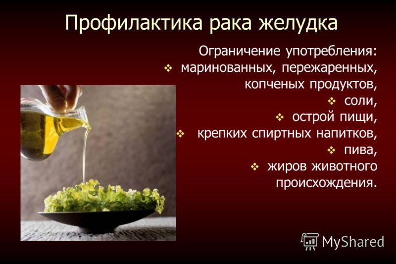 Профилактика рака желудка Ограничение употребления: маринованных, пережаренных, копченых продуктов, соли, острой пищи, крепких спиртных напитков, пива, жиров животного происхождения.