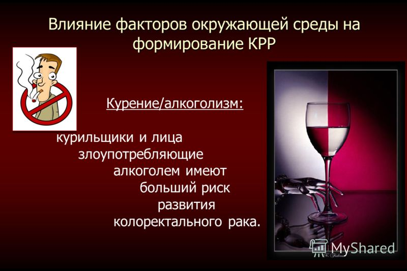 Влияние факторов окружающей среды на формирование КРР Курение/алкоголизм: курильщики и лица злоупотребляющие алкоголем имеют больший риск развития колоректального рака.