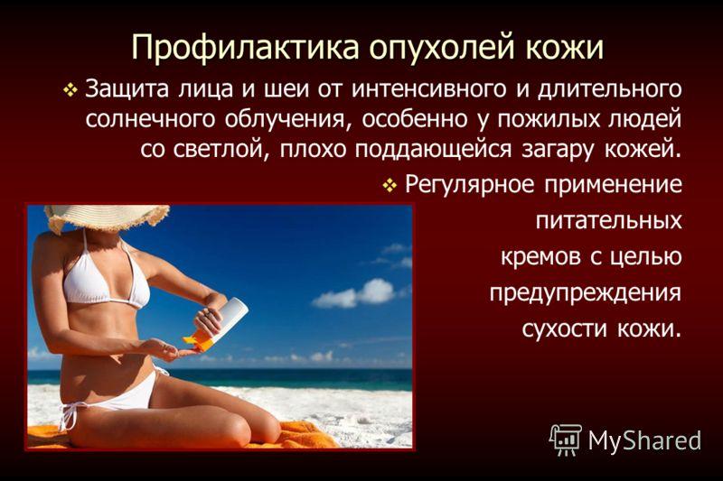 Профилактика опухолей кожи Защита лица и шеи от интенсивного и длительного солнечного облучения, особенно у пожилых людей со светлой, плохо поддающейся загару кожей. Регулярное применение питательных кремов с целью предупреждения сухости кожи.
