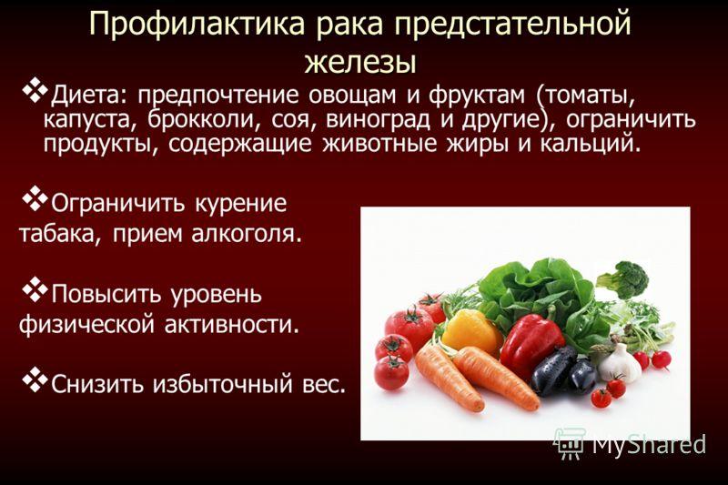Профилактика рака предстательной железы Диета: предпочтение овощам и фруктам (томаты, капуста, брокколи, соя, виноград и другие), ограничить продукты, содержащие животные жиры и кальций. Ограничить курение табака, прием алкоголя. Повысить уровень физ