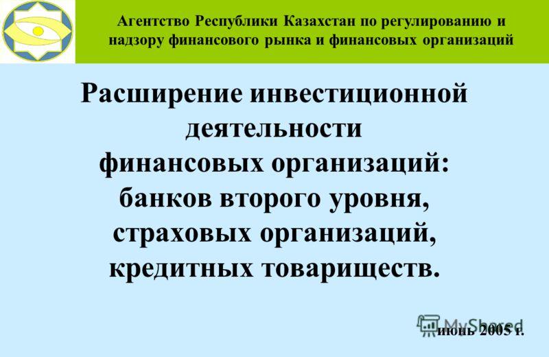 Расширение инвестиционной деятельности финансовых организаций: банков второго уровня, страховых организаций, кредитных товариществ. Агентство Республики Казахстан по регулированию и надзору финансового рынка и финансовых организаций июнь 2005 г.