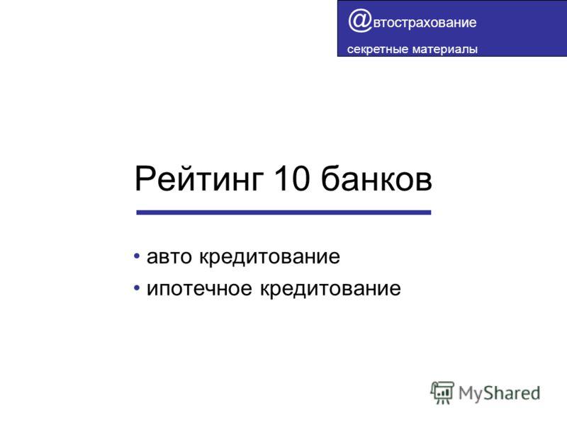 Рейтинг 10 банков авто кредитование ипотечное кредитование @ втострахование секретные материалы